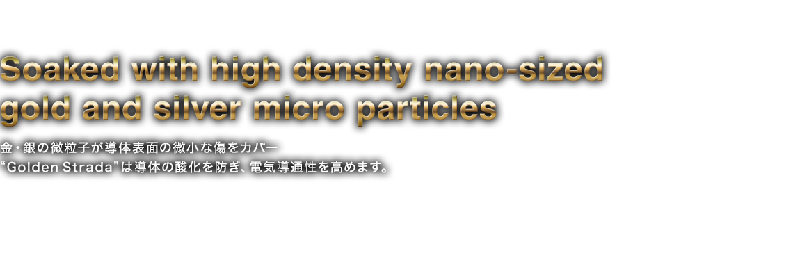 "Soaked with high density nano-sized gold and silver micro particles 金・銀の微粒子が導体表面の微小な傷をカバー ""Golden Strada""は導体の酸化を防ぎ、電気導通性を高めます。 ▶"